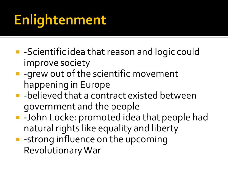  -Scientific idea that reason and logic could improve society  -grew out of the scientific movement happening in Europe  -believed that a contract existed between government and the people  -John Locke: promoted idea that people had natural rights like equality and liberty  -strong influence on the upcoming Revolutionary War