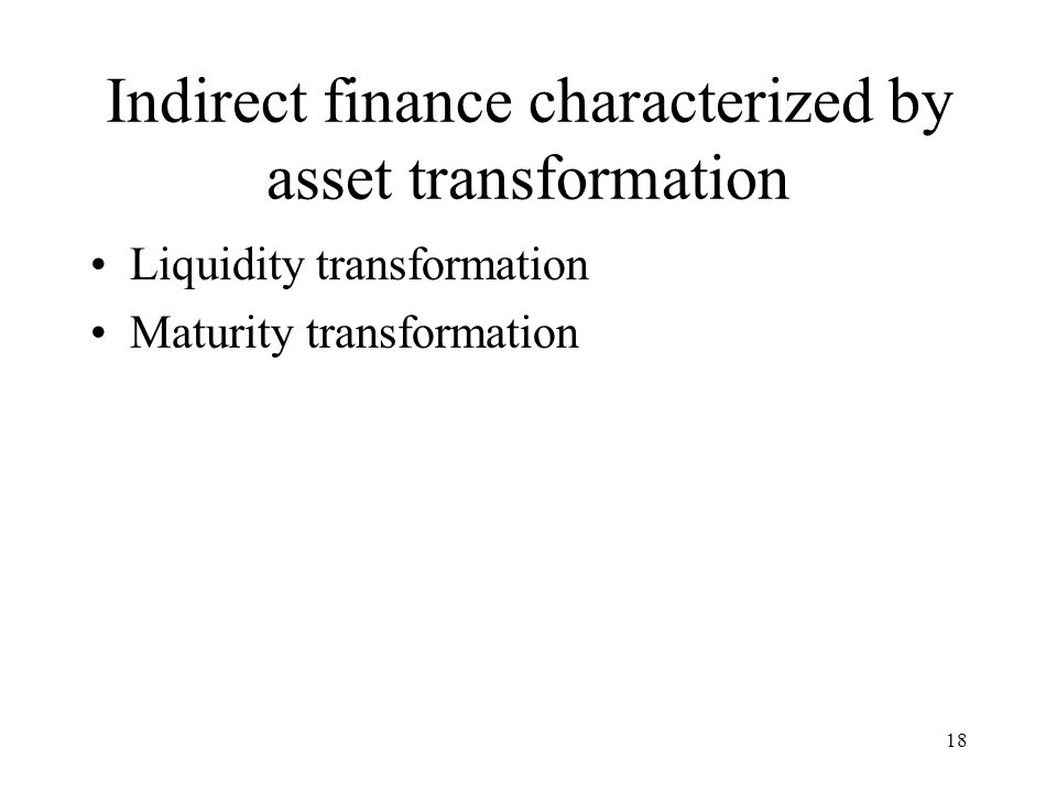Indirect finance characterized by asset transformation Liquidity transformation Maturity transformation 18