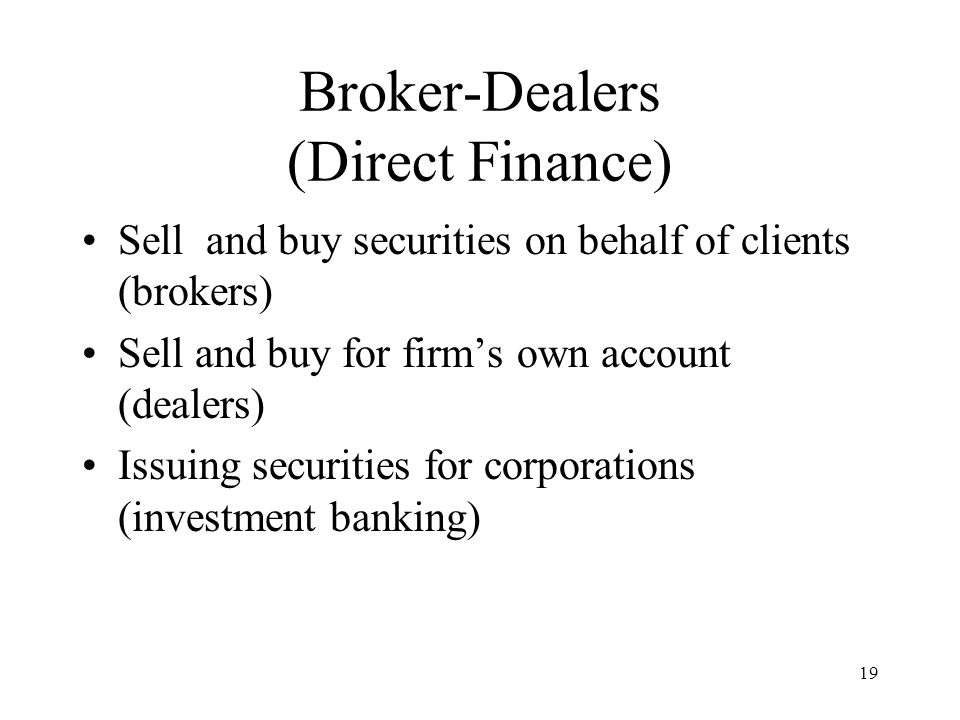 19 Broker-Dealers (Direct Finance) Sell and buy securities on behalf of clients (brokers) Sell and buy for firm's own account (dealers) Issuing securities for corporations (investment banking)