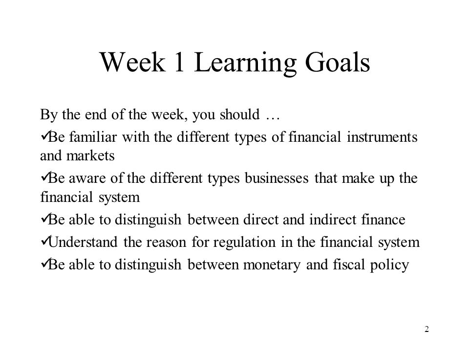 Week 1 Learning Goals By the end of the week, you should … Be familiar with the different types of financial instruments and markets Be aware of the different types businesses that make up the financial system Be able to distinguish between direct and indirect finance Understand the reason for regulation in the financial system Be able to distinguish between monetary and fiscal policy 2