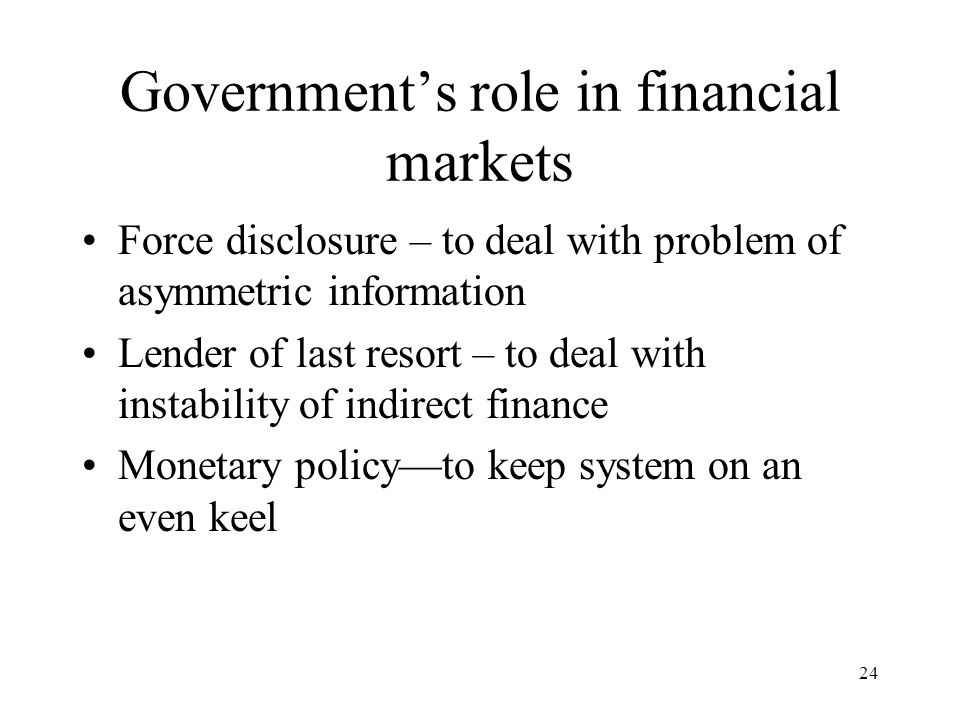 Government's role in financial markets Force disclosure – to deal with problem of asymmetric information Lender of last resort – to deal with instability of indirect finance Monetary policy—to keep system on an even keel 24
