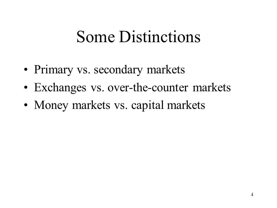 4 Some Distinctions Primary vs. secondary markets Exchanges vs.