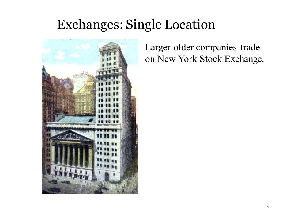 5 Exchanges: Single Location Larger older companies trade on New York Stock Exchange.