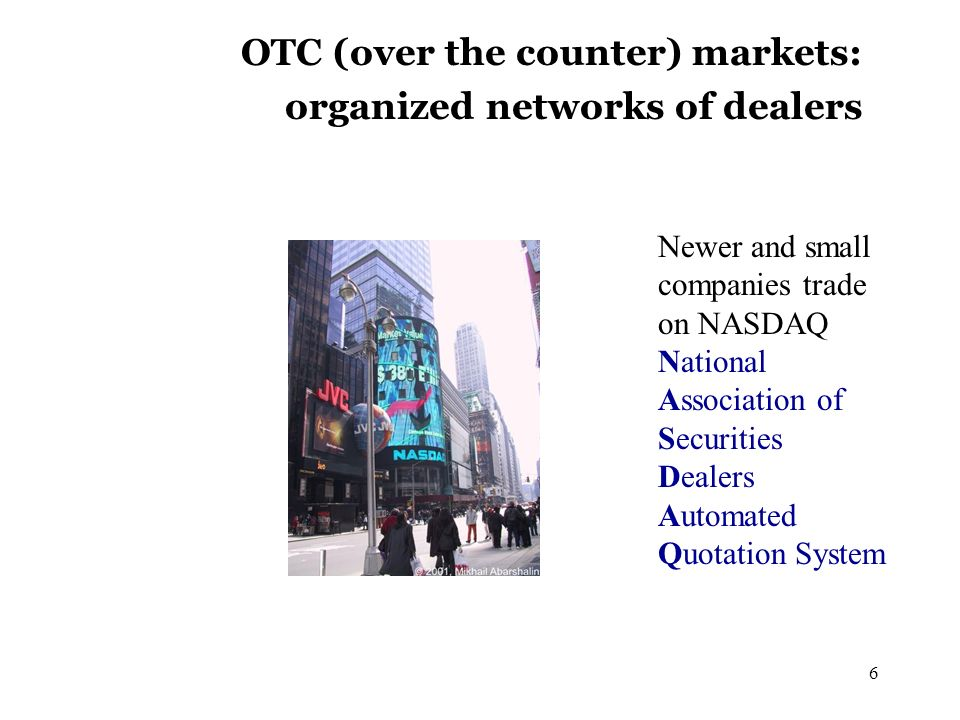 6 OTC (over the counter) markets: organized networks of dealers Newer and small companies trade on NASDAQ National Association of Securities Dealers Automated Quotation System