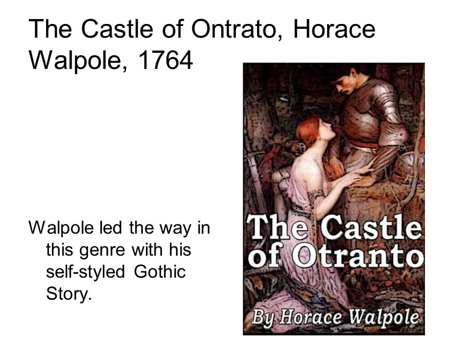The Castle of Ontrato, Horace Walpole, 1764 Walpole led the way in this genre with his self-styled Gothic Story.