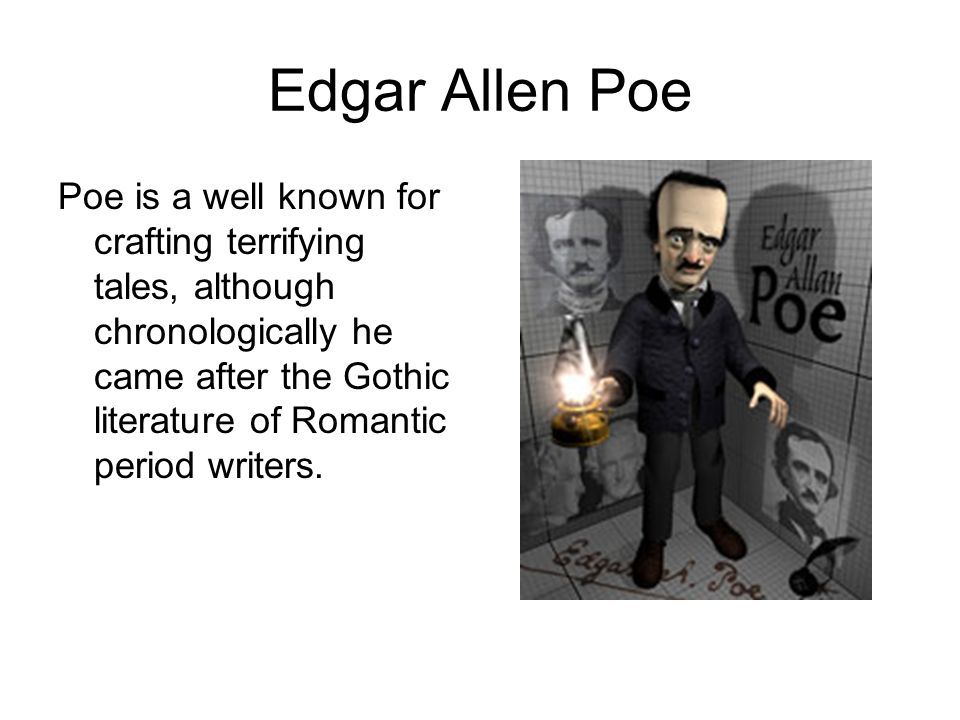 Edgar Allen Poe Poe is a well known for crafting terrifying tales, although chronologically he came after the Gothic literature of Romantic period writers.