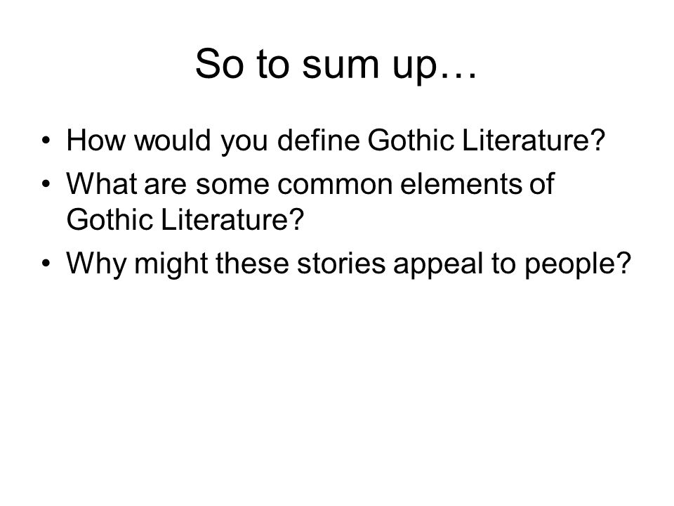 So to sum up… How would you define Gothic Literature.