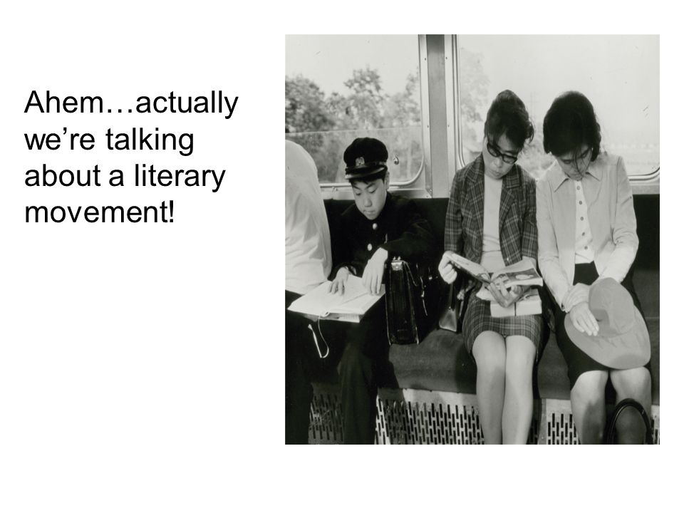 Ahem…actually we're talking about a literary movement!