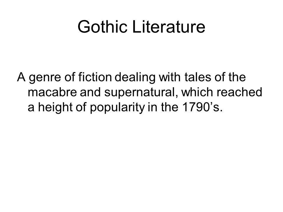 Gothic Literature A genre of fiction dealing with tales of the macabre and supernatural, which reached a height of popularity in the 1790's.