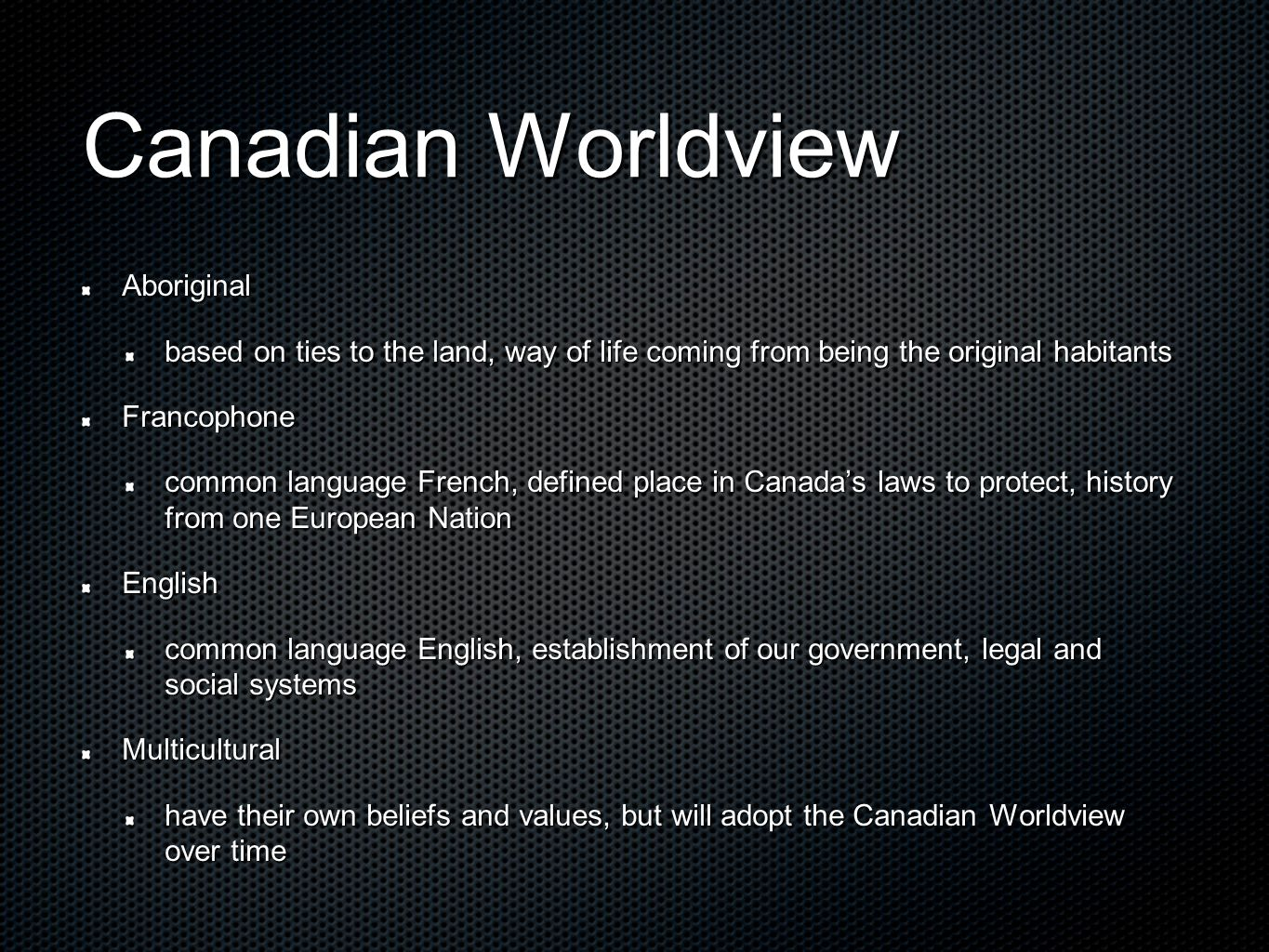 Canadian Worldview Aboriginal based on ties to the land, way of life coming from being the original habitants Francophone common language French, defined place in Canada's laws to protect, history from one European Nation English common language English, establishment of our government, legal and social systems Multicultural have their own beliefs and values, but will adopt the Canadian Worldview over time