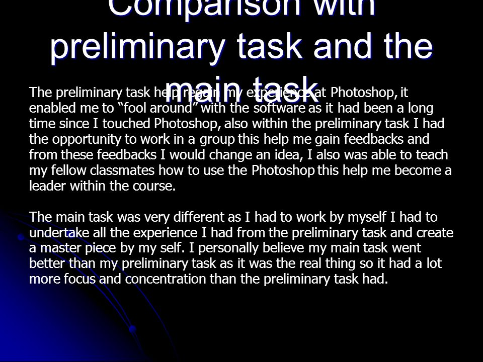 Comparison with preliminary task and the main task The preliminary task help regain my experience at Photoshop, it enabled me to fool around with the software as it had been a long time since I touched Photoshop, also within the preliminary task I had the opportunity to work in a group this help me gain feedbacks and from these feedbacks I would change an idea, I also was able to teach my fellow classmates how to use the Photoshop this help me become a leader within the course.