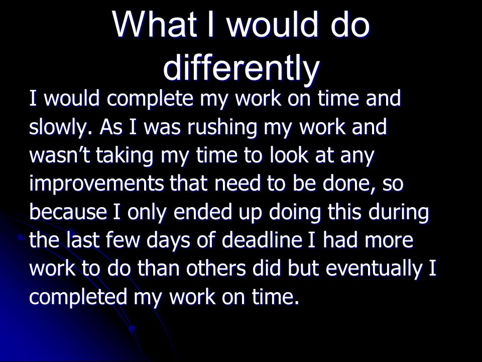 What I would do differently I would complete my work on time and slowly.