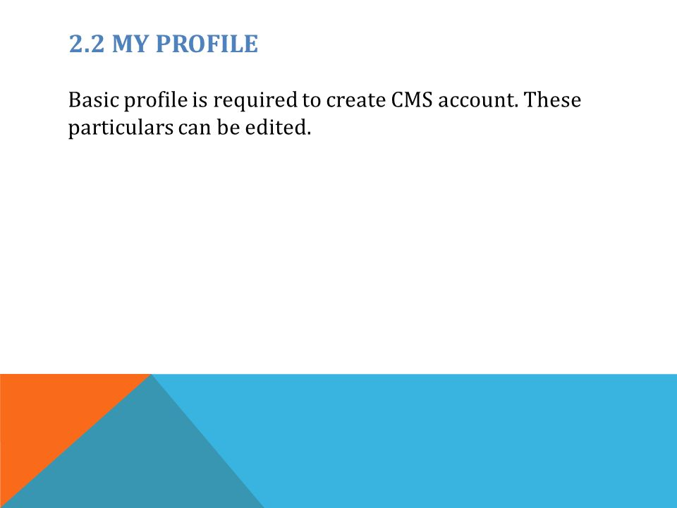 2.2 MY PROFILE Basic profile is required to create CMS account. These particulars can be edited.