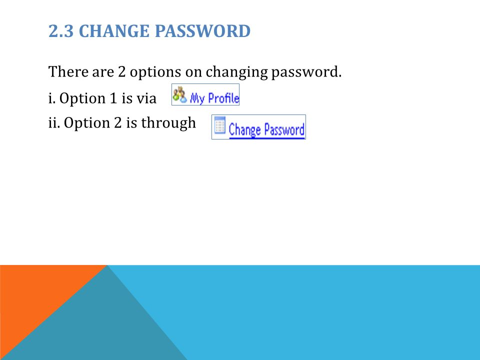 2.3 CHANGE PASSWORD There are 2 options on changing password.