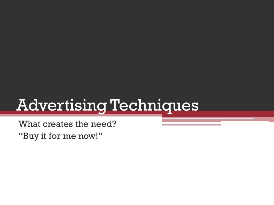 Advertising Techniques What creates the need Buy it for me now!