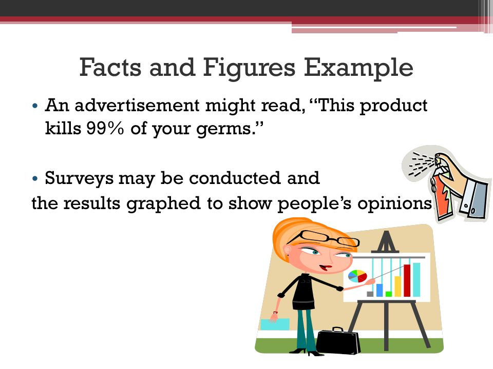 Facts and Figures Example An advertisement might read, This product kills 99% of your germs. Surveys may be conducted and the results graphed to show people's opinions.