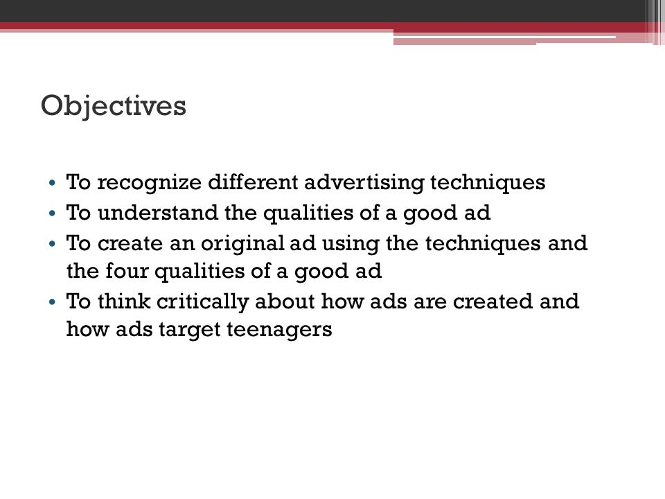 Objectives To recognize different advertising techniques To understand the qualities of a good ad To create an original ad using the techniques and the four qualities of a good ad To think critically about how ads are created and how ads target teenagers