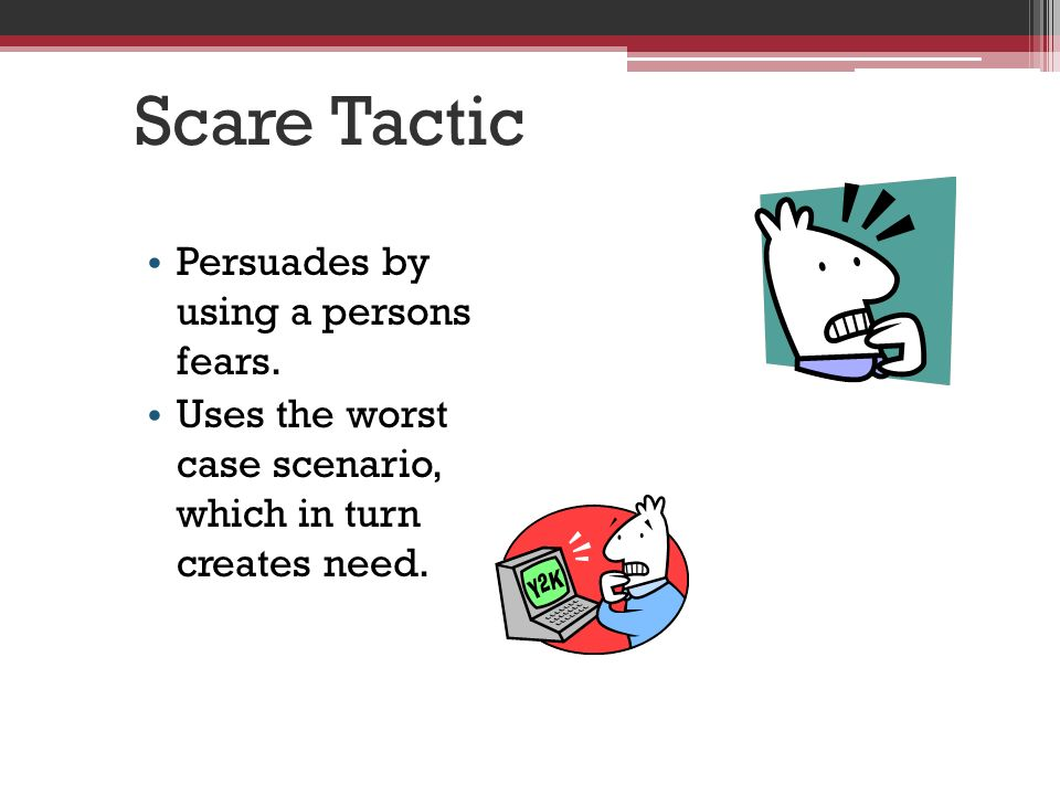 Scare Tactic Persuades by using a persons fears.