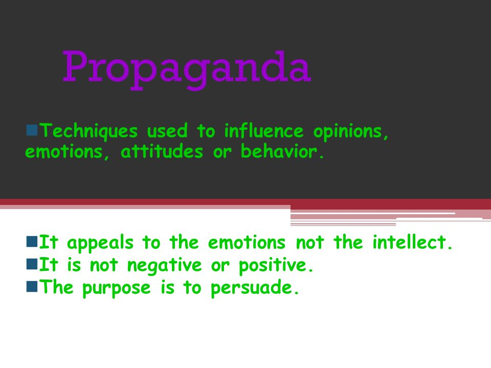 Propaganda Techniques used to influence opinions, emotions, attitudes or behavior.