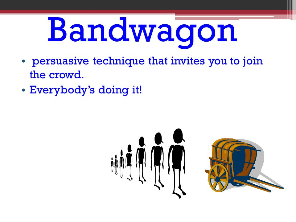 Bandwagon persuasive technique that invites you to join the crowd. Everybody's doing it!