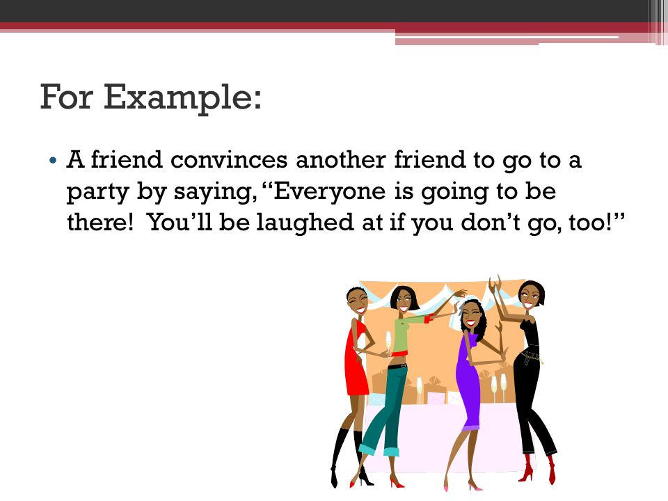 For Example: A friend convinces another friend to go to a party by saying, Everyone is going to be there.
