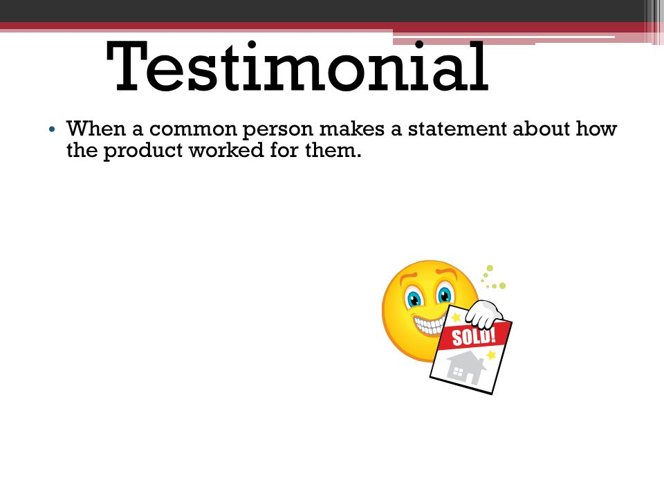 Testimonial When a common person makes a statement about how the product worked for them.