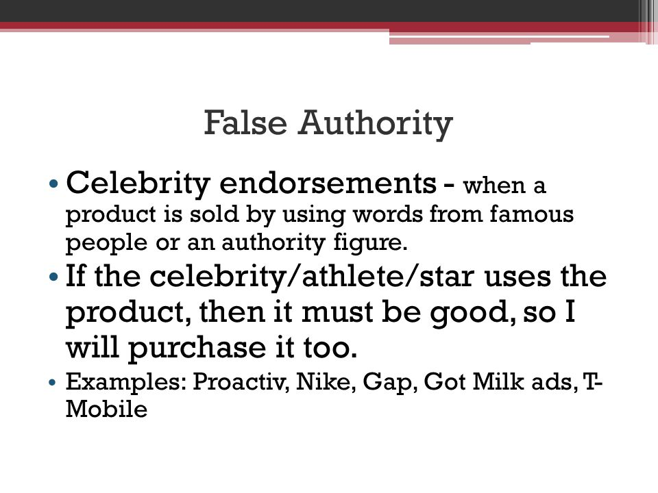 False Authority Celebrity endorsements - when a product is sold by using words from famous people or an authority figure.