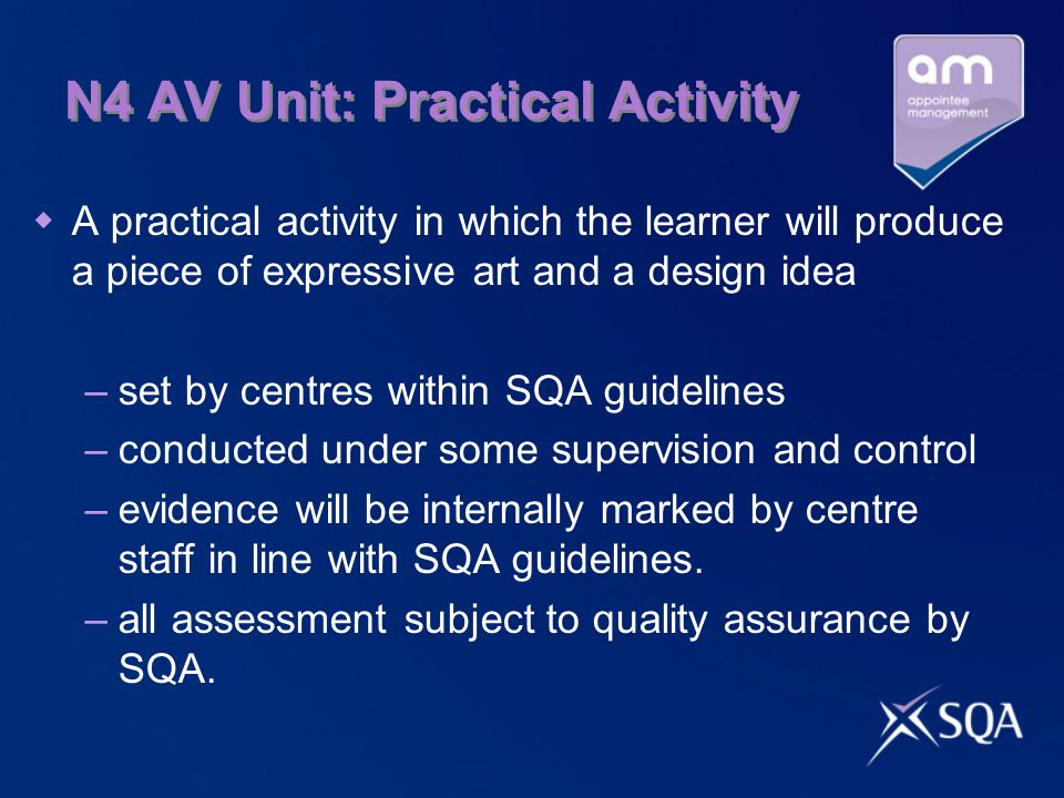 N4 AV Unit: Practical Activity  A practical activity in which the learner will produce a piece of expressive art and a design idea –set by centres within SQA guidelines –conducted under some supervision and control –evidence will be internally marked by centre staff in line with SQA guidelines.
