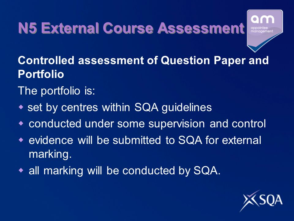 N5 External Course Assessment Controlled assessment of Question Paper and Portfolio The portfolio is:  set by centres within SQA guidelines  conducted under some supervision and control  evidence will be submitted to SQA for external marking.