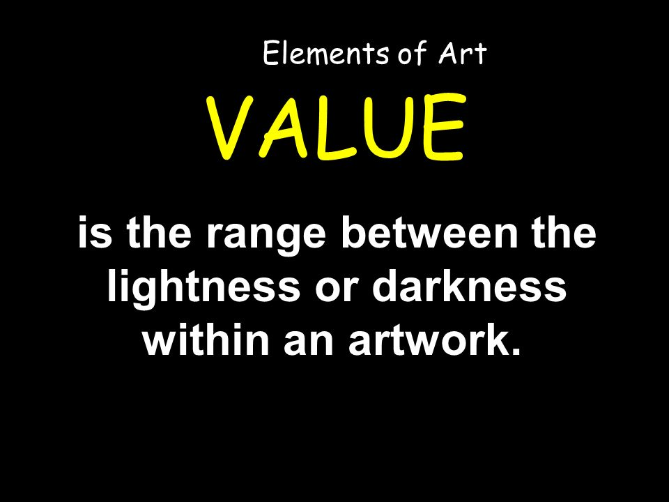 VALUE is the range between the lightness or darkness within an artwork. Elements of Art