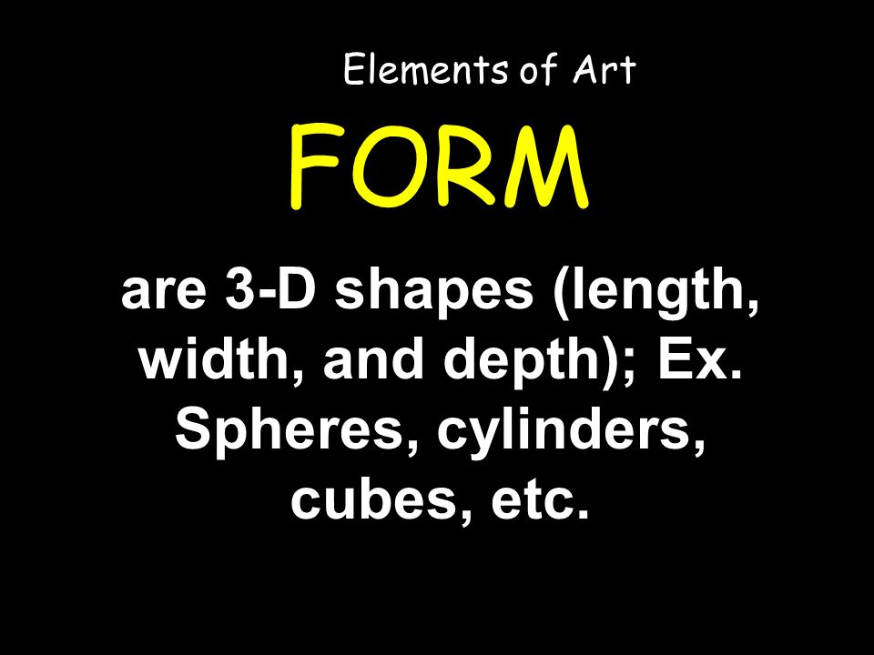 FORM are 3-D shapes (length, width, and depth); Ex. Spheres, cylinders, cubes, etc. Elements of Art