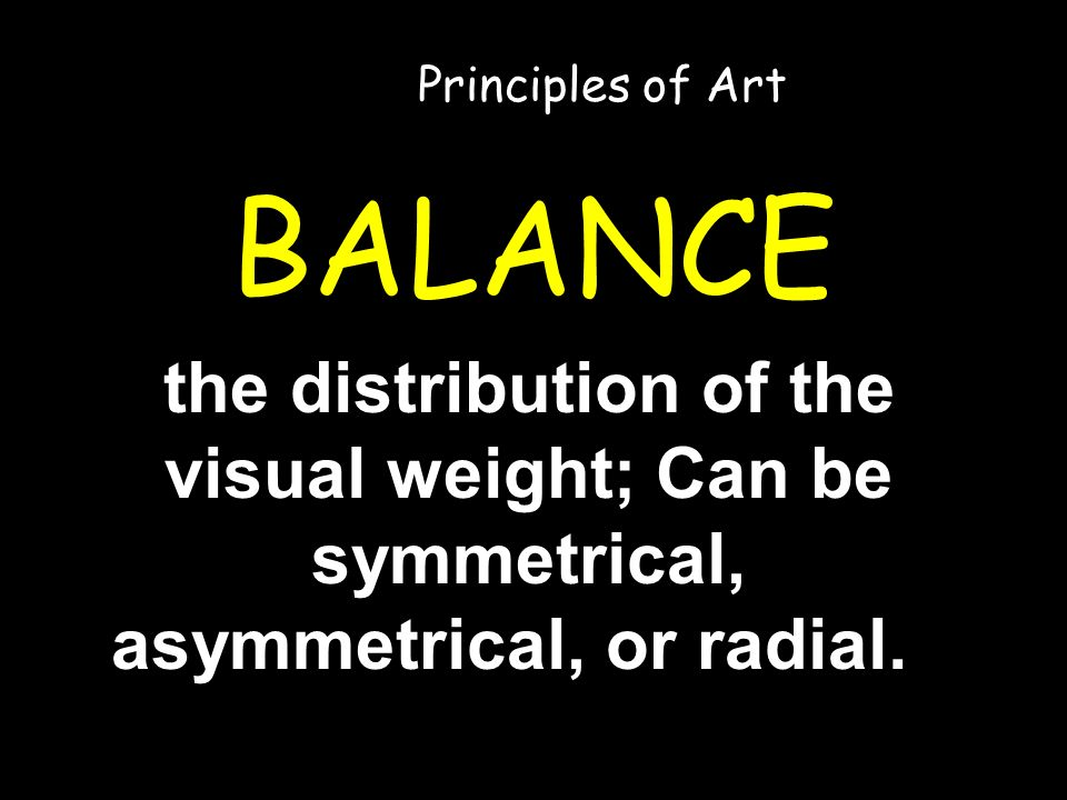 BALANCE the distribution of the visual weight; Can be symmetrical, asymmetrical, or radial.