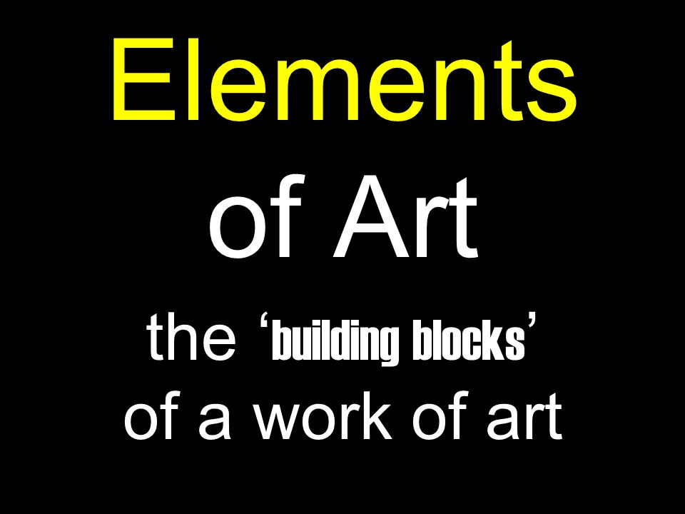 Elements of Art the ' building blocks ' of a work of art