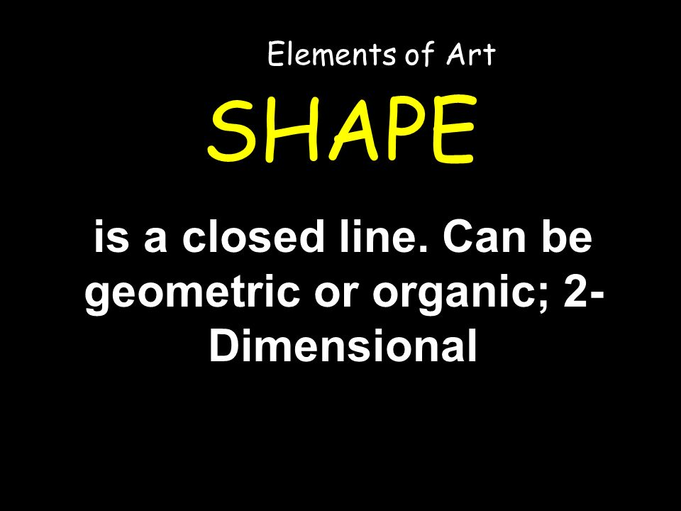 SHAPE is a closed line. Can be geometric or organic; 2- Dimensional Elements of Art