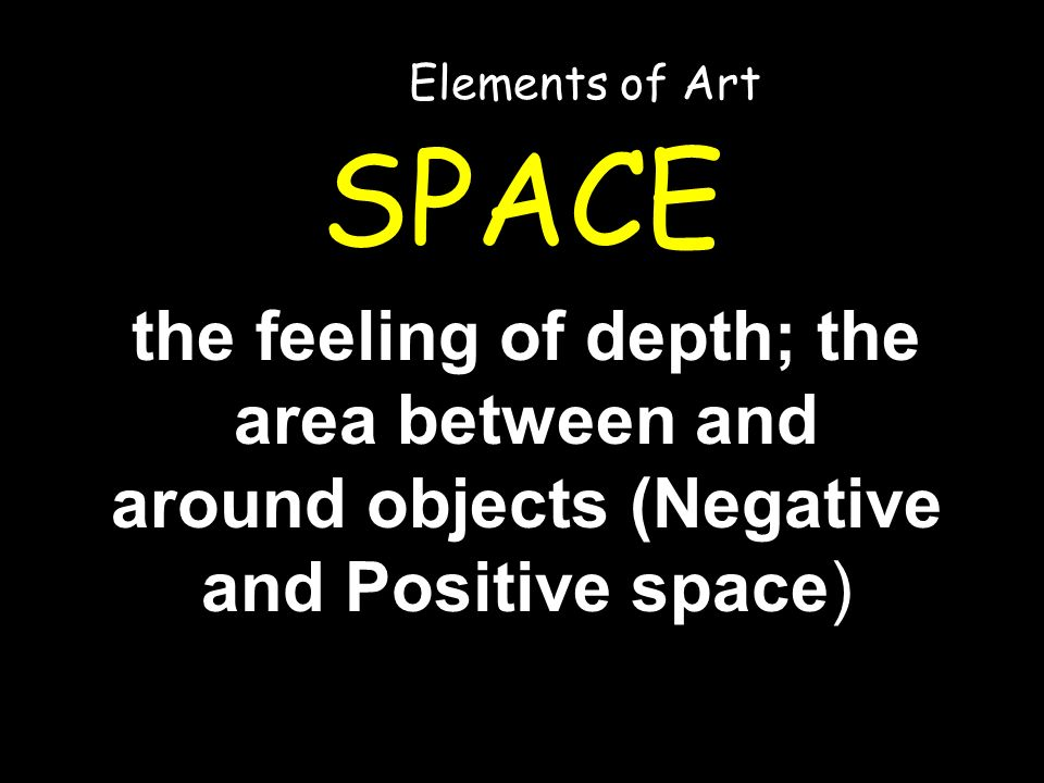 SPACE the feeling of depth; the area between and around objects (Negative and Positive space) Elements of Art