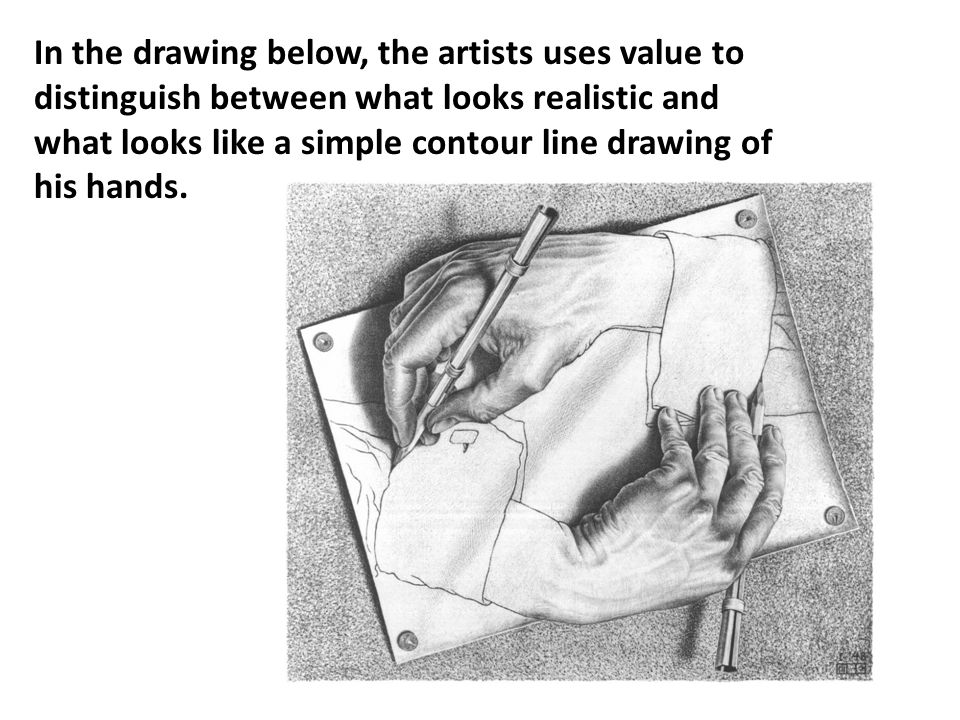 In the drawing below, the artists uses value to distinguish between what looks realistic and what looks like a simple contour line drawing of his hands.