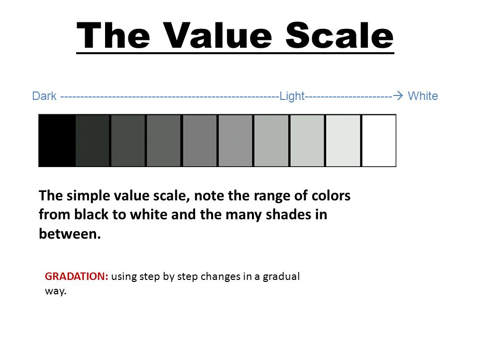 The Value Scale Dark Light  White The simple value scale, note the range of colors from black to white and the many shades in between.