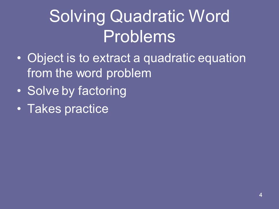 Object is to extract a quadratic equation from the word problem Solve by factoring Takes practice 4