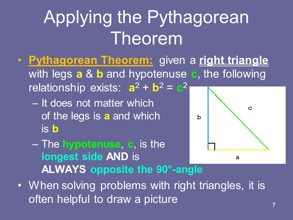 Pythagorean Theorem: given a right triangle with legs a & b and hypotenuse c, the following relationship exists: a 2 + b 2 = c 2 –It does not matter which of the legs is a and which is b –The hypotenuse, c, is the longest side AND is ALWAYS opposite the 90°-angle When solving problems with right triangles, it is often helpful to draw a picture 7