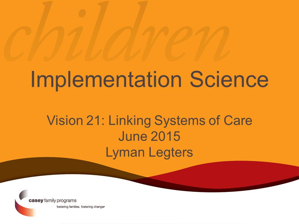 Implementation Science Vision 21: Linking Systems of Care June 2015 Lyman Legters