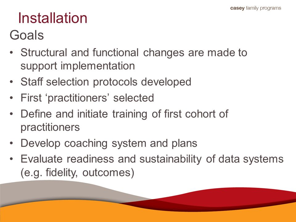 Installation Goals Structural and functional changes are made to support implementation Staff selection protocols developed First 'practitioners' selected Define and initiate training of first cohort of practitioners Develop coaching system and plans Evaluate readiness and sustainability of data systems (e.g.