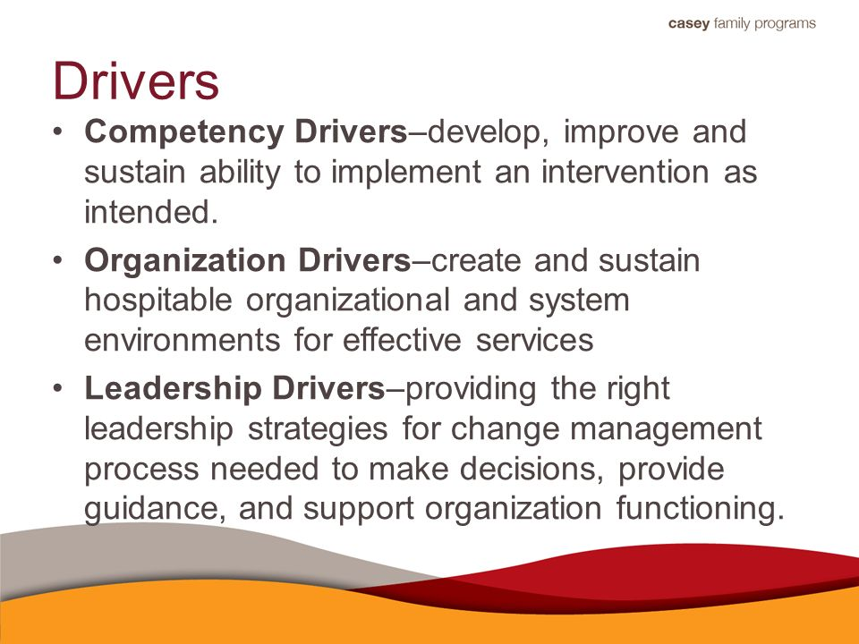 Drivers Competency Drivers–develop, improve and sustain ability to implement an intervention as intended.