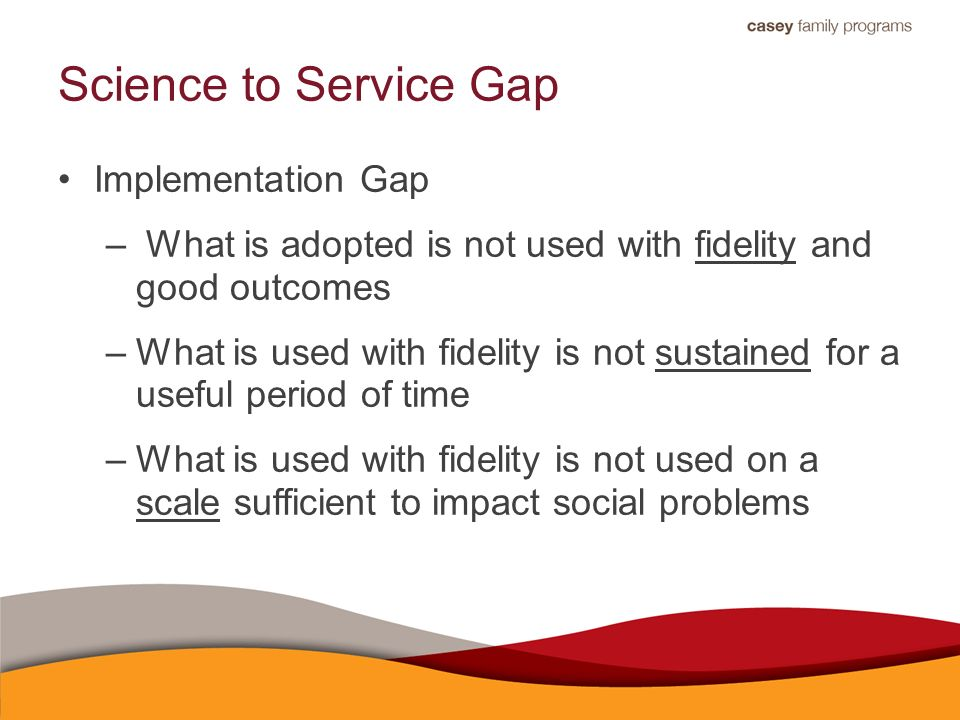 Science to Service Gap Implementation Gap – What is adopted is not used with fidelity and good outcomes –What is used with fidelity is not sustained for a useful period of time –What is used with fidelity is not used on a scale sufficient to impact social problems