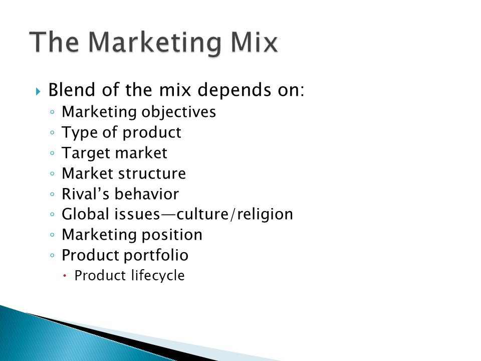  Blend of the mix depends on: ◦ Marketing objectives ◦ Type of product ◦ Target market ◦ Market structure ◦ Rival's behavior ◦ Global issues—culture/religion ◦ Marketing position ◦ Product portfolio  Product lifecycle