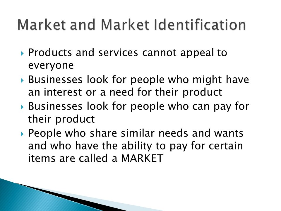  Products and services cannot appeal to everyone  Businesses look for people who might have an interest or a need for their product  Businesses look for people who can pay for their product  People who share similar needs and wants and who have the ability to pay for certain items are called a MARKET