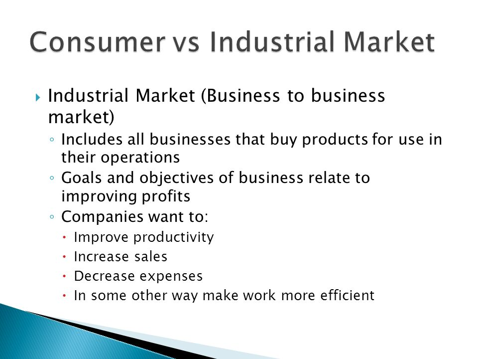  Industrial Market (Business to business market) ◦ Includes all businesses that buy products for use in their operations ◦ Goals and objectives of business relate to improving profits ◦ Companies want to:  Improve productivity  Increase sales  Decrease expenses  In some other way make work more efficient