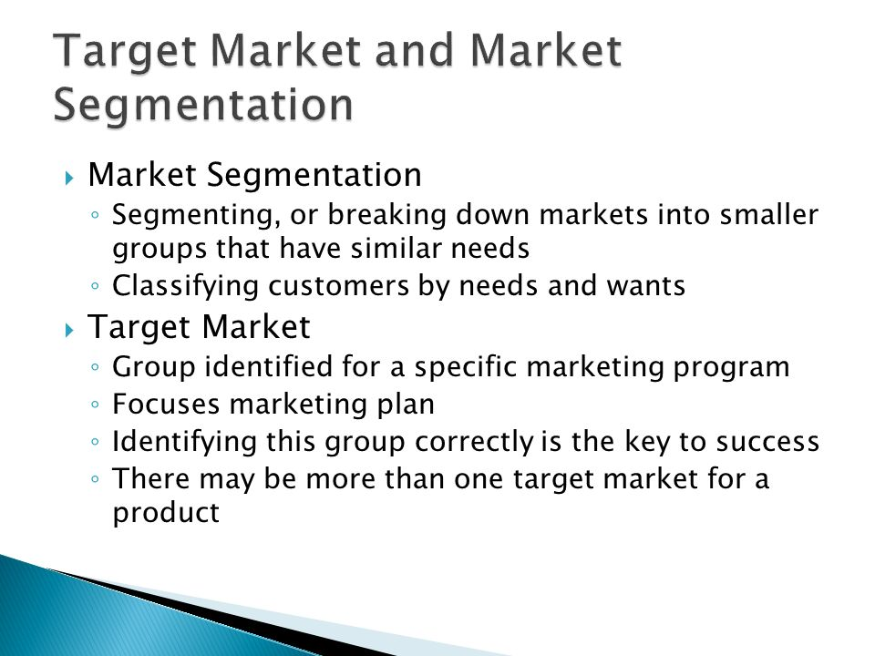  Market Segmentation ◦ Segmenting, or breaking down markets into smaller groups that have similar needs ◦ Classifying customers by needs and wants  Target Market ◦ Group identified for a specific marketing program ◦ Focuses marketing plan ◦ Identifying this group correctly is the key to success ◦ There may be more than one target market for a product