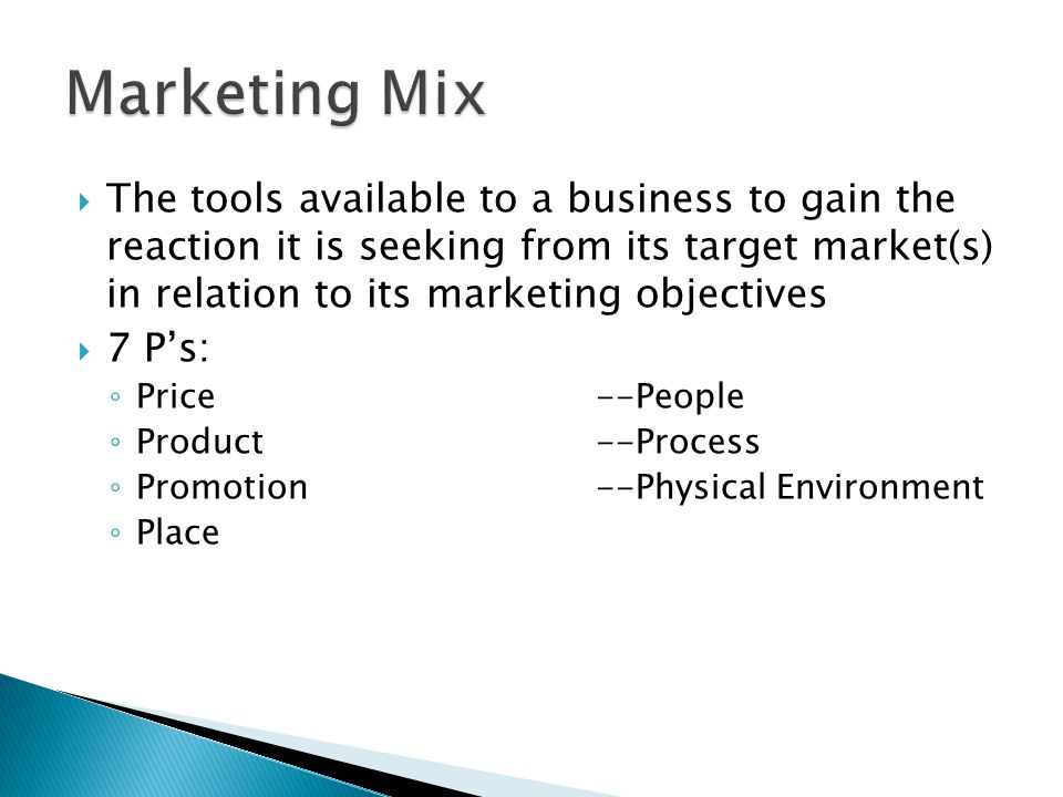  The tools available to a business to gain the reaction it is seeking from its target market(s) in relation to its marketing objectives  7 P's: ◦ Price--People ◦ Product--Process ◦ Promotion--Physical Environment ◦ Place