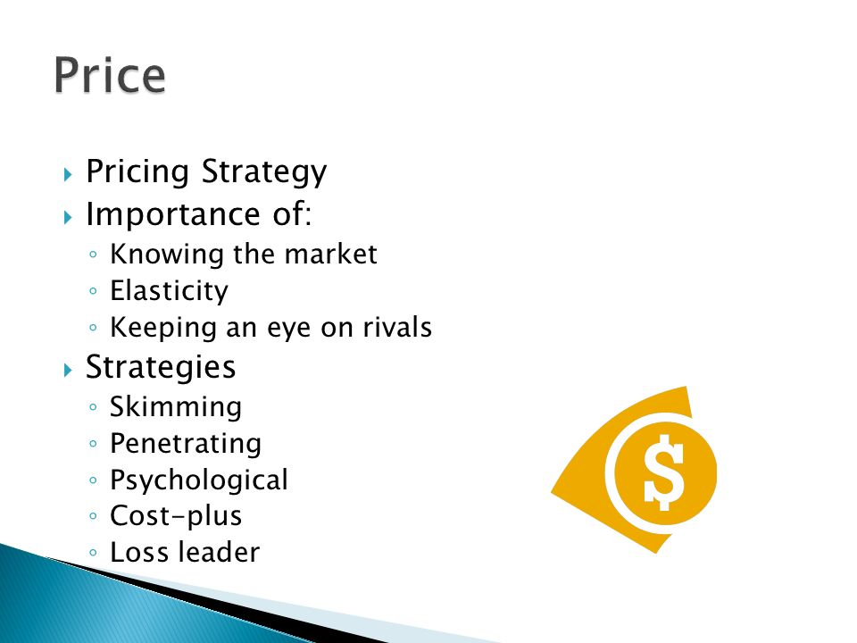  Pricing Strategy  Importance of: ◦ Knowing the market ◦ Elasticity ◦ Keeping an eye on rivals  Strategies ◦ Skimming ◦ Penetrating ◦ Psychological ◦ Cost-plus ◦ Loss leader
