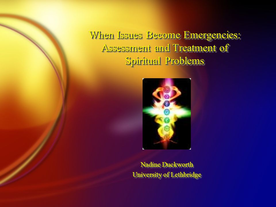 When Issues Become Emergencies: Assessment and Treatment of Spiritual Problems Nadine Duckworth University of Lethbridge Nadine Duckworth University of Lethbridge